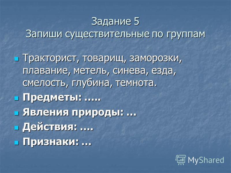 Задание 5 Запиши существительные по группам Тракторист, товарищ, заморозки, плавание, метель, синева, езда, смелость, глубина, темнота. Тракторист, товарищ, заморозки, плавание, метель, синева, езда, смелость, глубина, темнота. Предметы: ….. Предметы