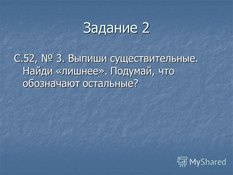 Задание 2 С.52, 3. Выпиши существительные. Найди «лишнее». Подумай, что обозначают остальные?