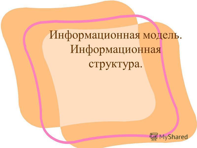 Информационная модель. Информационная структура.
