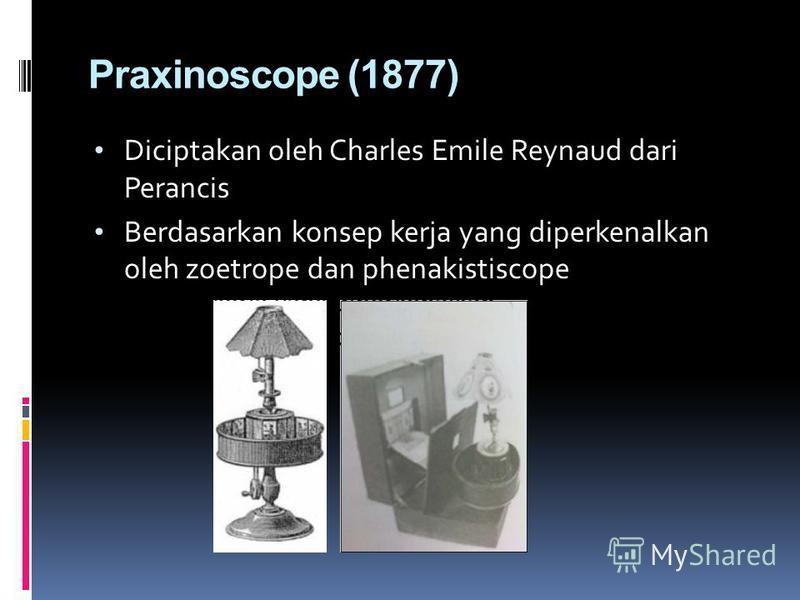 Praxinoscope (1877) Diciptakan oleh Charles Emile Reynaud dari Perancis Berdasarkan konsep kerja yang diperkenalkan oleh zoetrope dan phenakistiscope