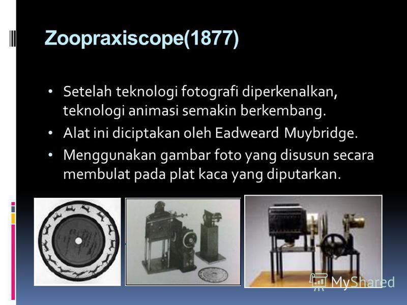 Zoopraxiscope(1877) Setelah teknologi fotografi diperkenalkan, teknologi animasi semakin berkembang. Alat ini diciptakan oleh Eadweard Muybridge. Menggunakan gambar foto yang disusun secara membulat pada plat kaca yang diputarkan.