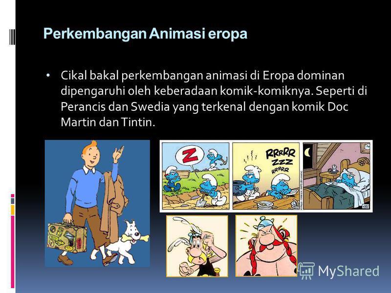 Perkembangan Animasi eropa Cikal bakal perkembangan animasi di Eropa dominan dipengaruhi oleh keberadaan komik-komiknya. Seperti di Perancis dan Swedia yang terkenal dengan komik Doc Martin dan Tintin.