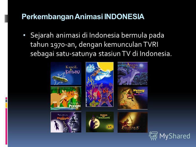 Perkembangan Animasi INDONESIA Sejarah animasi di Indonesia bermula pada tahun 1970-an, dengan kemunculan TVRI sebagai satu-satunya stasiun TV di Indonesia.
