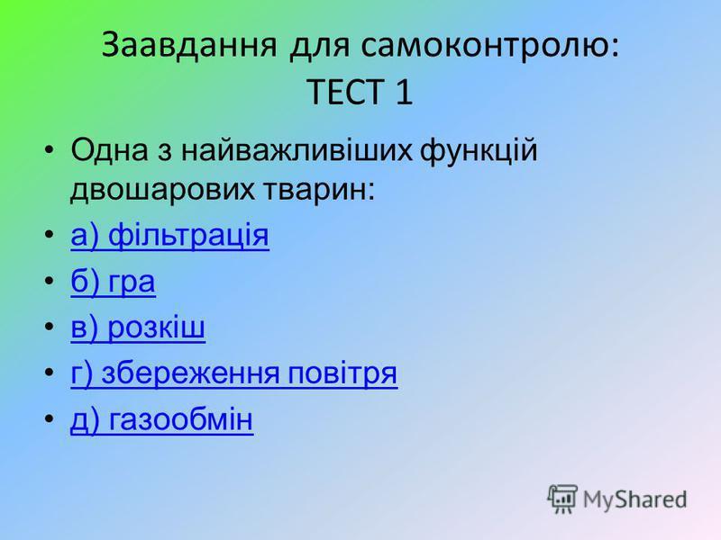 Заавдання для самоконтролю: ТЕСТ 1 Одна з найважливіших функцій двошарових тварин: а) фільтрація б) гра в) розкіш г) збереження повітря д) газообмін