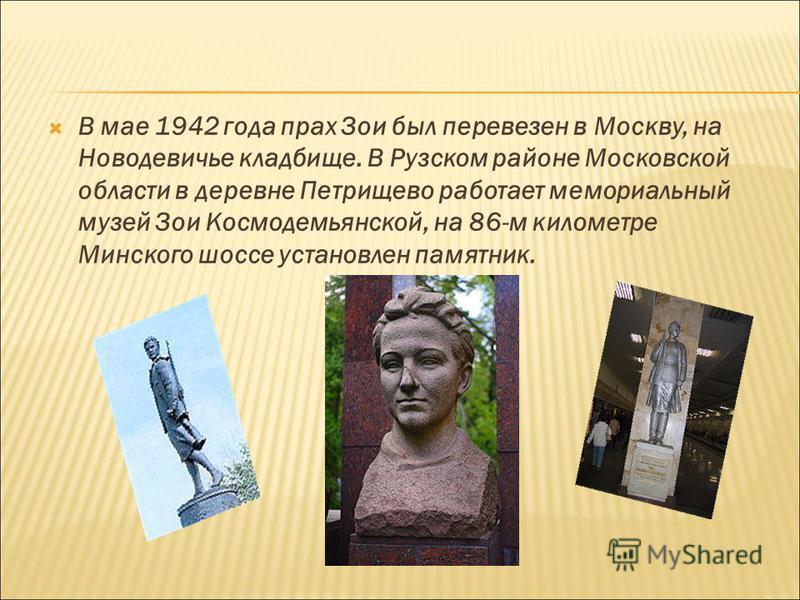 В мае 1942 года прах Зои был перевезен в Москву, на Новодевичье кладбище. В Рузском районе Московской области в деревне Петрищево работает мемориальный музей Зои Космодемьянской, на 86-м километре Минского шоссе установлен памятник.
