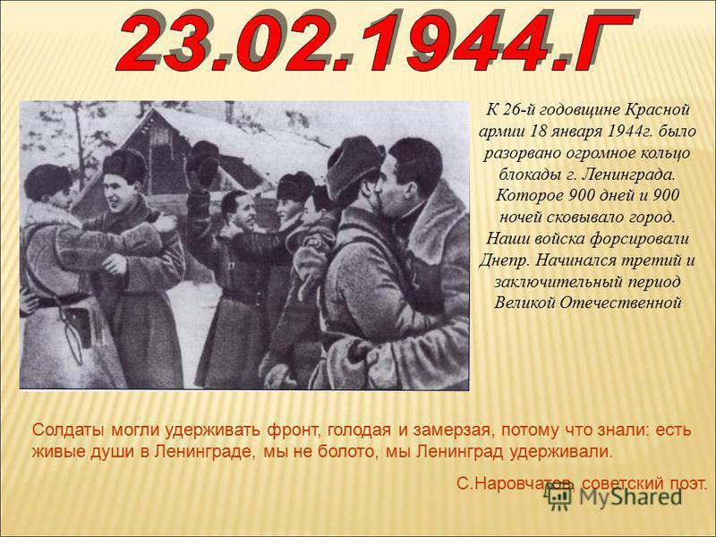 К 26-й годовщине Красной армии 18 января 1944 г. было разорвано огромное кольцо блокады г. Ленинграда. Которое 900 дней и 900 ночей сковывало город. Наши войска форсировали Днепр. Начинался третий и заключительный период Великой Отечественной Солдаты