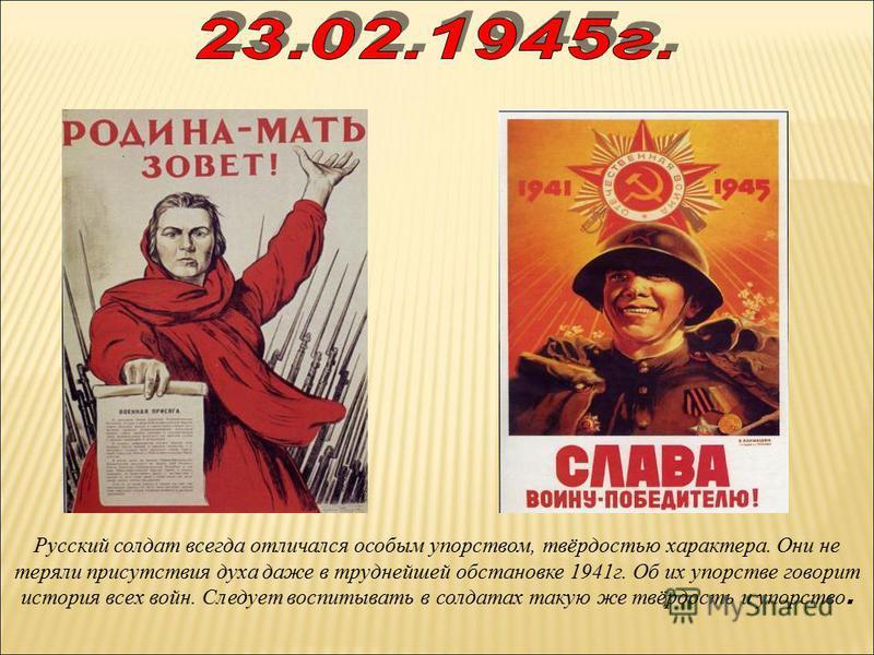 Русский солдат всегда отличался особым упорством, твёрдостью характера. Они не теряли присутствия духа даже в труднейшей обстановке 1941 г. Об их упорстве говорит история всех войн. Следует воспитывать в солдатах такую же твёрдость и упорство.
