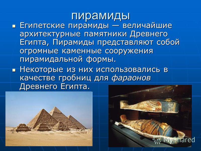 пирамиды Египетские пирамиды величайшие архитектурные памятники Древнего Египта, Пирамиды представляют собой огромные каменные сооружения пирамидальной формы. Египетские пирамиды величайшие архитектурные памятники Древнего Египта, Пирамиды представля