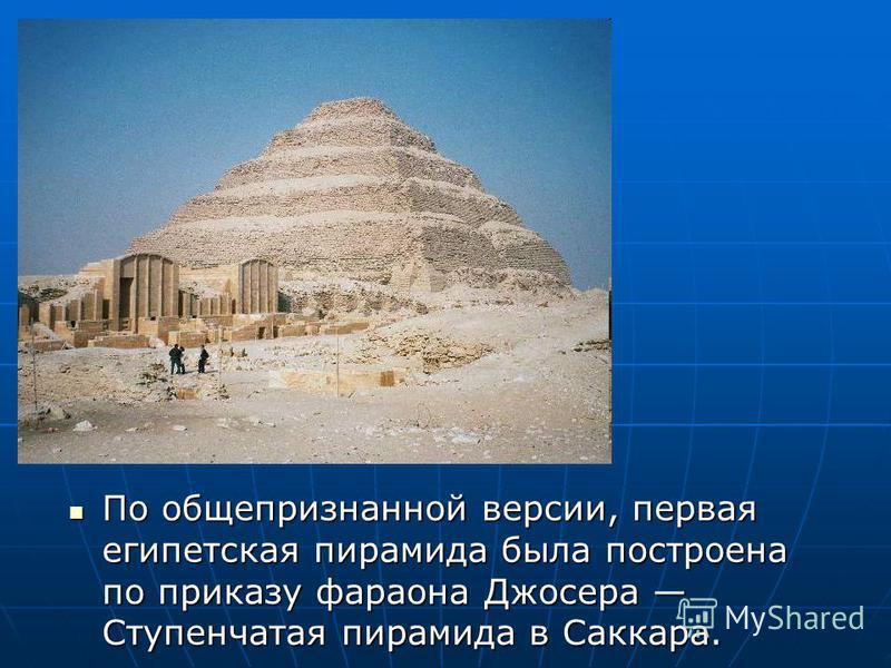 По общепризнанной версии, первая египетская пирамида была построена по приказу фараона Джосера Ступенчатая пирамида в Саккара. По общепризнанной версии, первая египетская пирамида была построена по приказу фараона Джосера Ступенчатая пирамида в Сакка