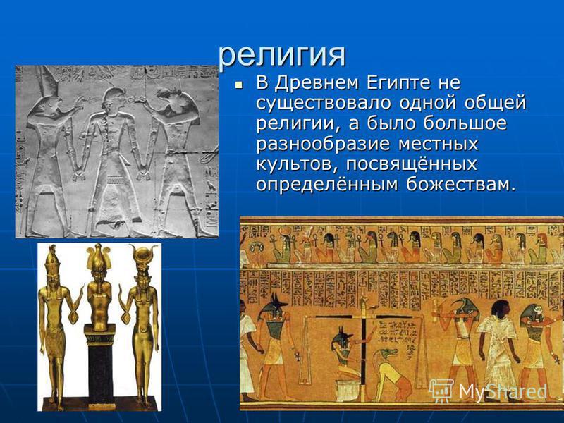 религия В Древнем Египте не существовало одной общей религии, а было большое разнообразие местных культов, посвящённых определённым божествам.