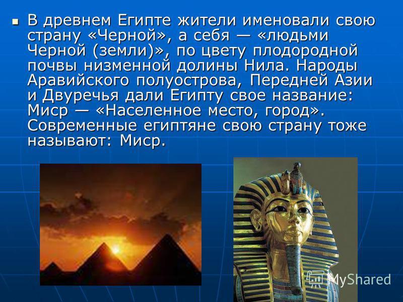 В древнем Египте жители именовали свою страну «Черной», а себя «людьми Черной (земли)», по цвету плодородной почвы низменной долины Нила. Народы Аравийского полуострова, Передней Азии и Двуречья дали Египту свое название: Миср «Населенное место, горо