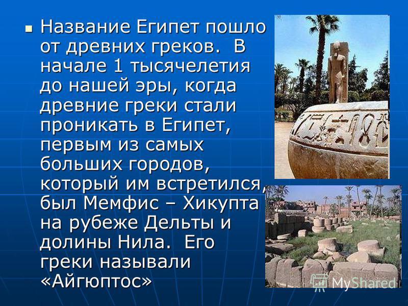 Название Египет пошло от древних греков. В начале 1 тысячелетия до нашей эры, когда древние греки стали проникать в Египет, первым из самых больших городов, который им встретился, был Мемфис – Хикупта на рубеже Дельты и долины Нила. Его греки называл