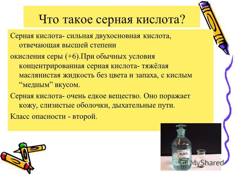 Что такое серная кислота? Серная кислота- сильная двухосновная кислота, отвечающая высшей степени окисления серы (+6).При обычных условия концентрированная серная кислота- тяжёлая маслянистая жидкость без цвета и запаха, с кислым медным вкусом. Серна