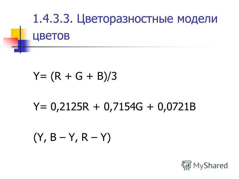 1.4.3.3. Цветоразностные модели цветов Y= (R + G + В)/3 Y= 0,2125R + 0,7154G + 0,0721В (Y, B – Y, R – Y)