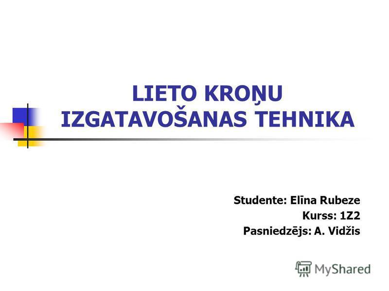 LIETO KROŅU IZGATAVOŠANAS TEHNIKA Studente: Elīna Rubeze Kurss: 1Z2 Pasniedzējs: A. Vidžis