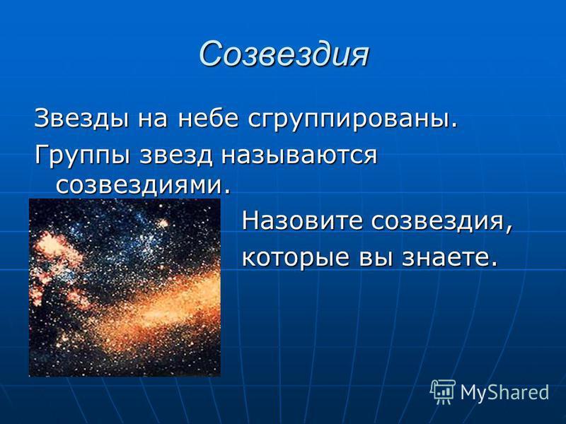 Созвездия Звезды на небе сгруппированы. Группы звезд называются созвездиями. Назовите созвездия, Назовите созвездия, которые вы знаете. которые вы знаете.
