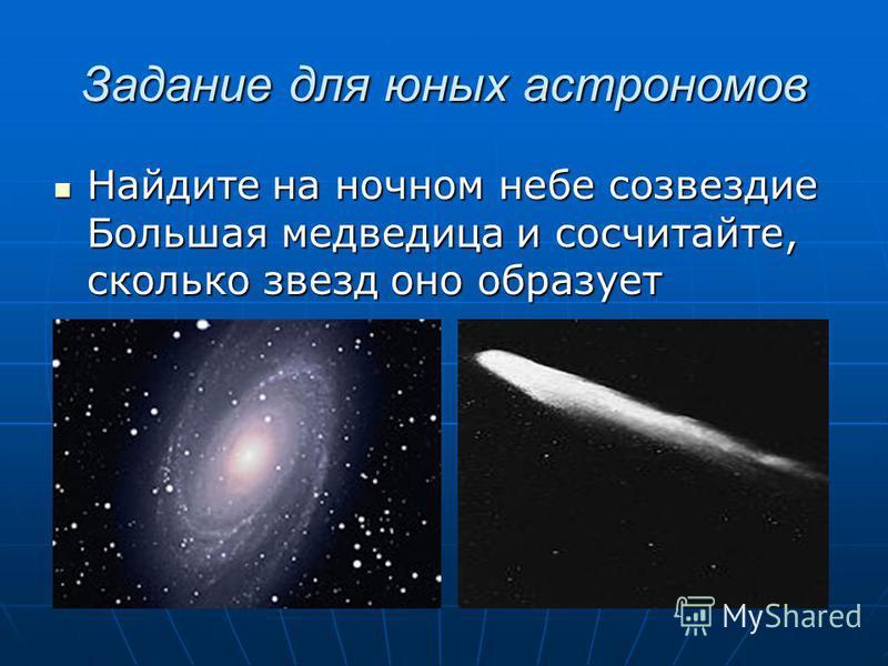 Задание для юных астрономов Найдите на ночном небе созвездие Большая медведица и сосчитайте, сколько звезд оно образует Найдите на ночном небе созвездие Большая медведица и сосчитайте, сколько звезд оно образует