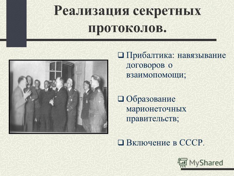 Реализация секретных протоколов. Прибалтика: навязывание договоров о взаимопомощи; Образование марионеточных правительств; Включение в СССР.
