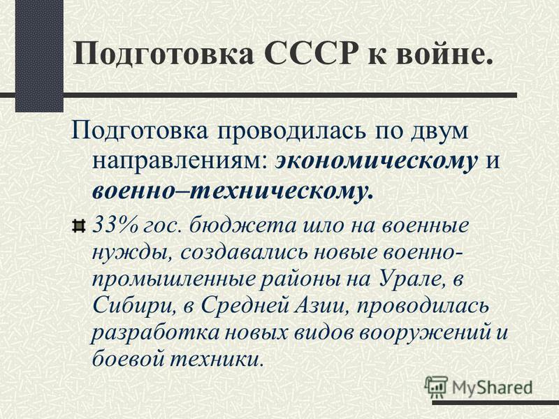 Подготовка СССР к войне. Подготовка проводилась по двум направлениям: экономическому и военно–техническому. 33% гос. бюджета шло на военные нужды, создавались новые военно- промышленные районы на Урале, в Сибири, в Средней Азии, проводилась разработк