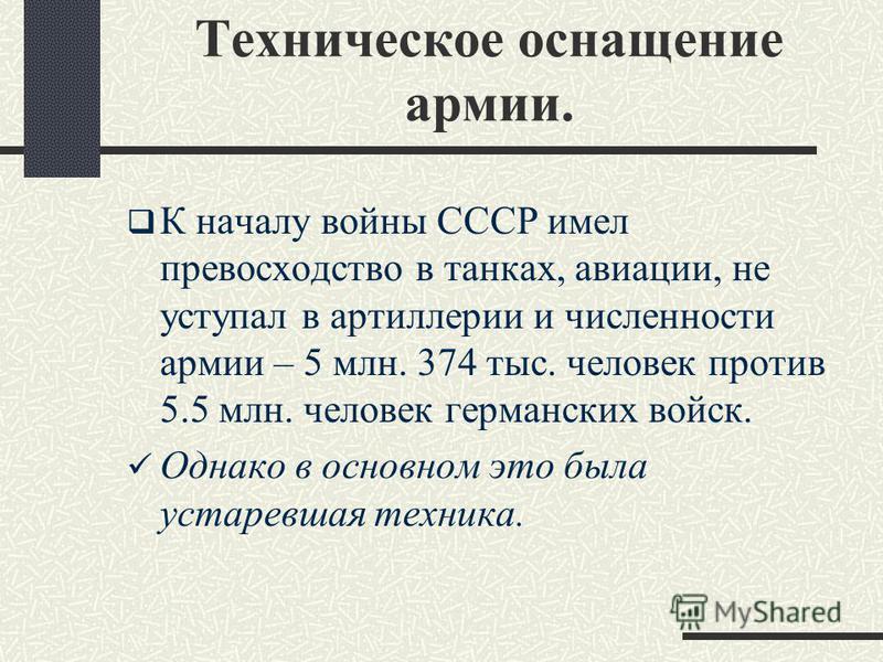 Техническое оснащение армии. К началу войны СССР имел превосходство в танках, авиации, не уступал в артиллерии и численности армии – 5 млн. 374 тыс. человек против 5.5 млн. человек германских войск. Однако в основном это была устаревшая техника.