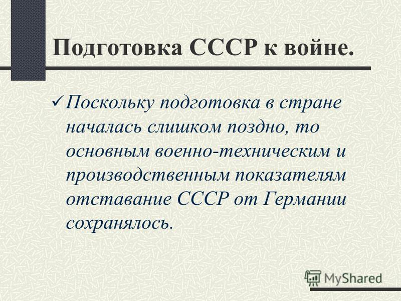 Подготовка СССР к войне. Поскольку подготовка в стране началась слишком поздно, то основным военно-техническим и производственным показателям отставание СССР от Германии сохранялось.
