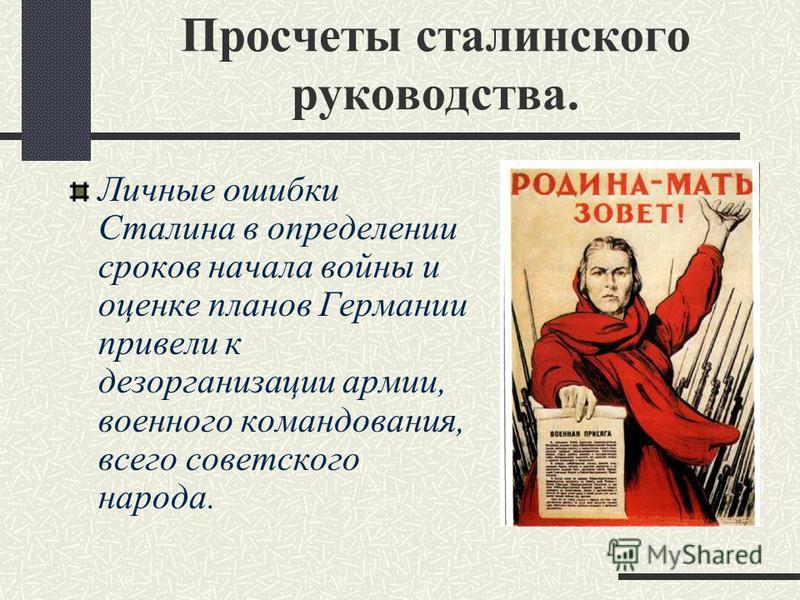 Просчеты сталинского руководства. Личные ошибки Сталина в определении сроков начала войны и оценке планов Германии привели к дезорганизации армии, военного командования, всего советского народа.