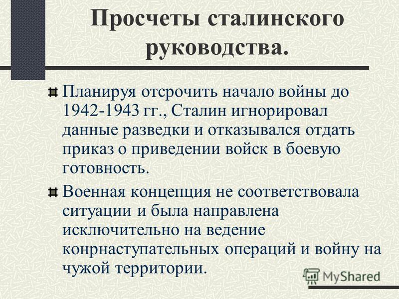 Просчеты сталинского руководства. Планируя отсрочить начало войны до 1942-1943 гг., Сталин игнорировал данные разведки и отказывался отдать приказ о приведении войск в боевую готовность. Военная концепция не соответствовала ситуации и была направлена