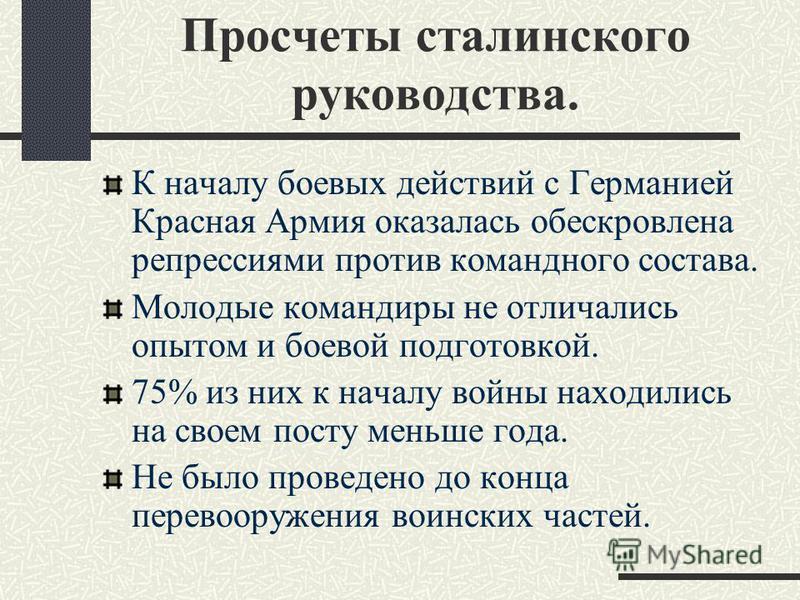 Просчеты сталинского руководства. К началу боевых действий с Германией Красная Армия оказалась обескровлена репрессиями против командного состава. Молодые командиры не отличались опытом и боевой подготовкой. 75% из них к началу войны находились на св