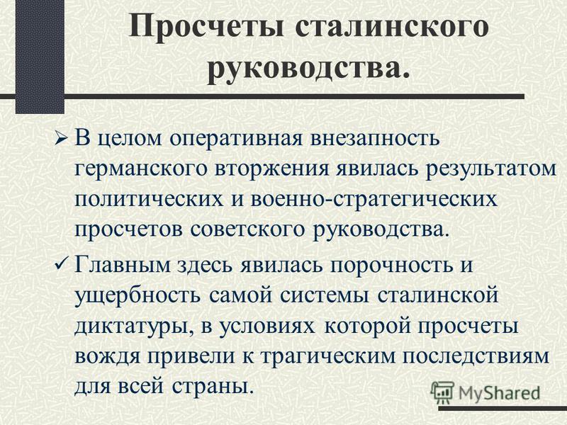 Просчеты сталинского руководства. В целом оперативная внезапность германского вторжения явилась результатом политических и военно-стратегических просчетов советского руководства. Главным здесь явилась порочность и ущербность самой системы сталинской