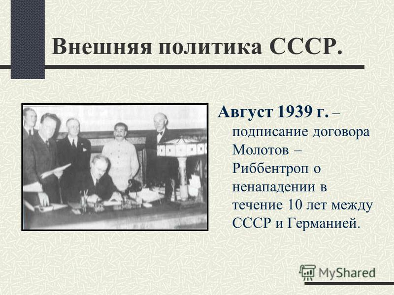 Внешняя политика СССР. Август 1939 г. – подписание договора Молотов – Риббентроп о ненападении в течение 10 лет между СССР и Германией.