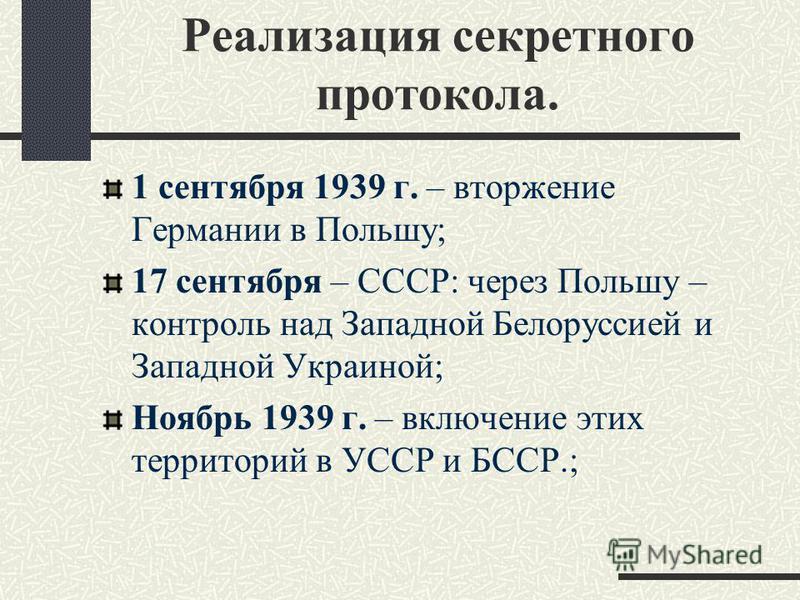 Реализация секретного протокола. 1 сентября 1939 г. – вторжение Германии в Польшу; 17 сентября – СССР: через Польшу – контроль над Западной Белоруссией и Западной Украиной; Ноябрь 1939 г. – включение этих территорий в УССР и БССР.;