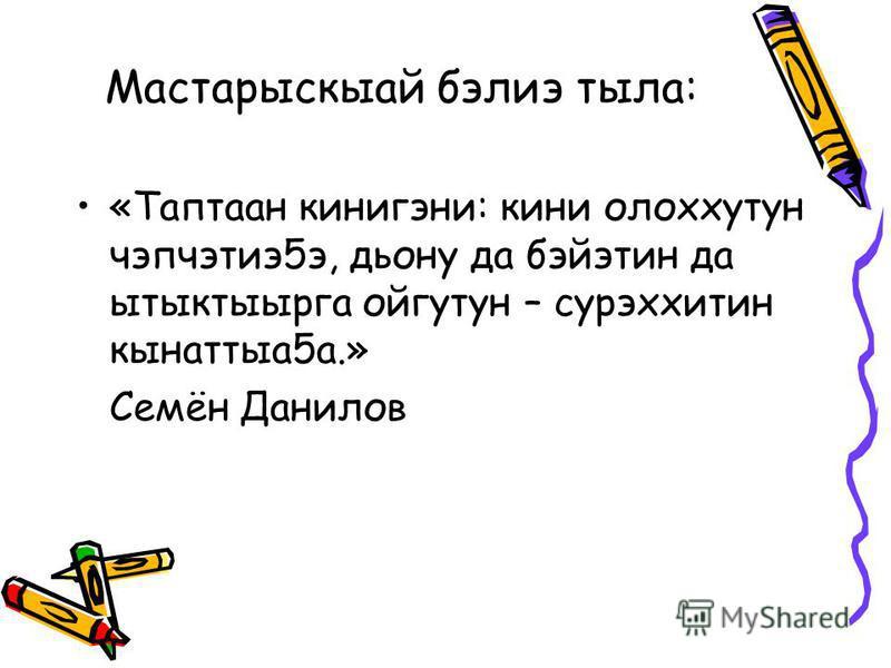 Мастарыскыай бэлиэ тыла: «Таптаан кинигэни: кини олоххутун чэпчэтиэ5э, дьону да бэйэтин да ытыктыырга ойгутун – сурэххитин кынаттыа5а.» Семён Данилов