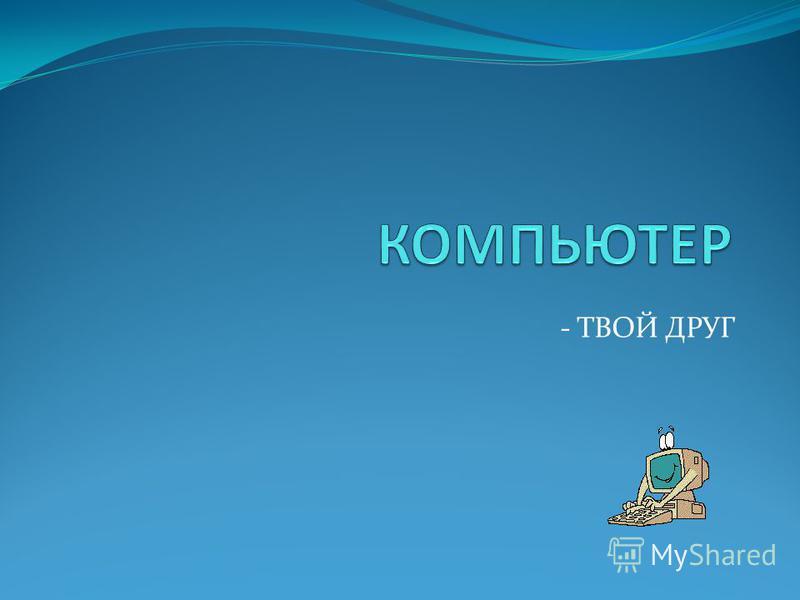 - ТВОЙ ДРУГ