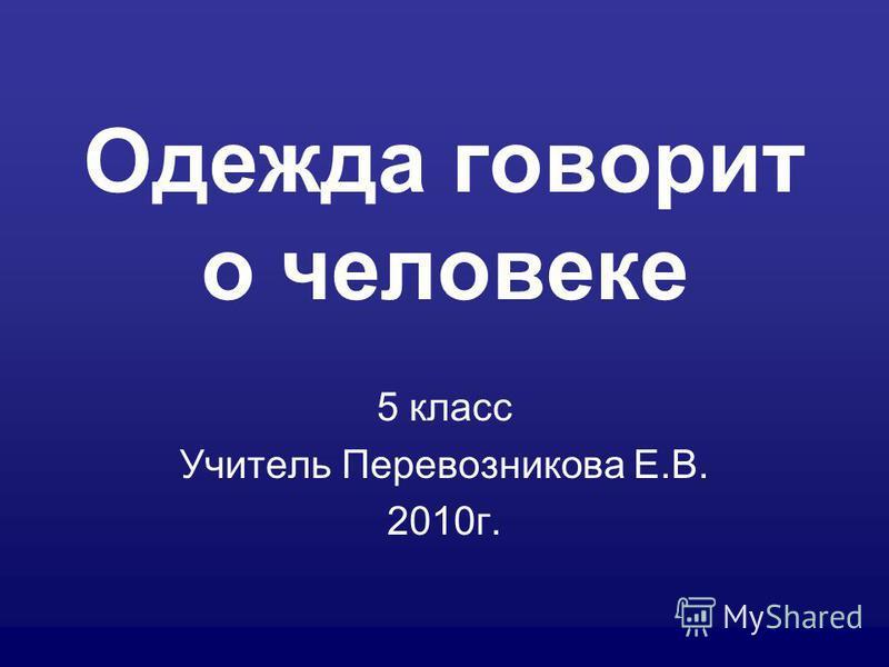 Одежда говорит о человеке 5 класс Учитель Перевозникова Е.В. 2010 г.
