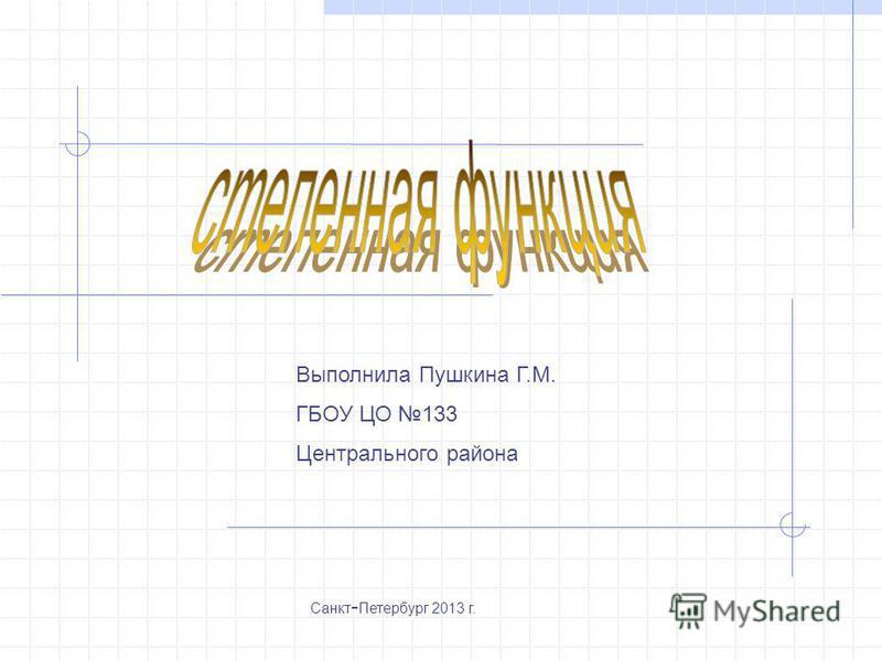 Выполнила Пушкина Г.М. ГБОУ ЦО 133 Центрального района Санкт - Петербург 2013 г.