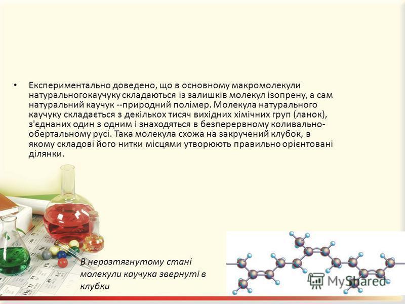 Експериментально доведено, що в основному макромолекули натуральногокаучуку складаються із залишків молекул ізопрену, а сам натуральний каучук --природний полімер. Молекула натурального каучуку складається з декількох тисяч вихідних хімічних груп (ла