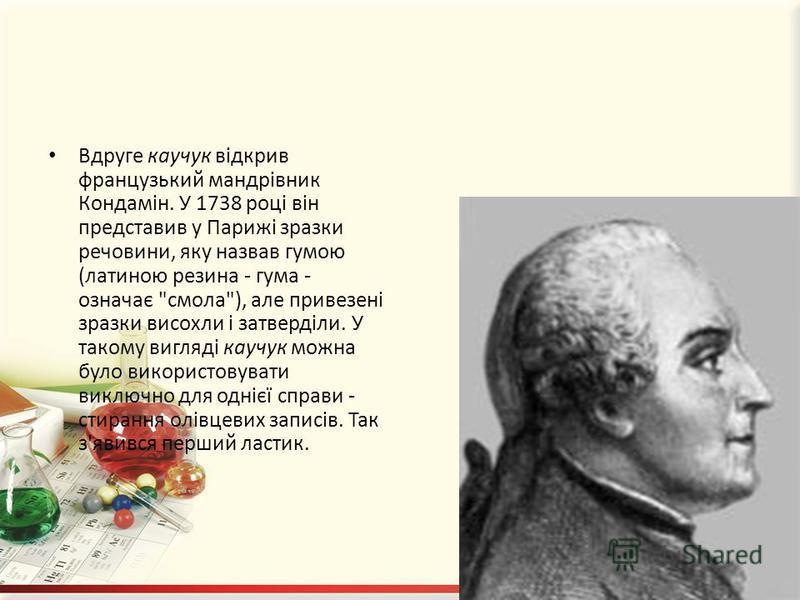 Вдруге каучук відкрив французький мандрівник Кондамін. У 1738 році він представив у Парижі зразки речовини, яку назвав гумою (латиною резина - гума - означає
