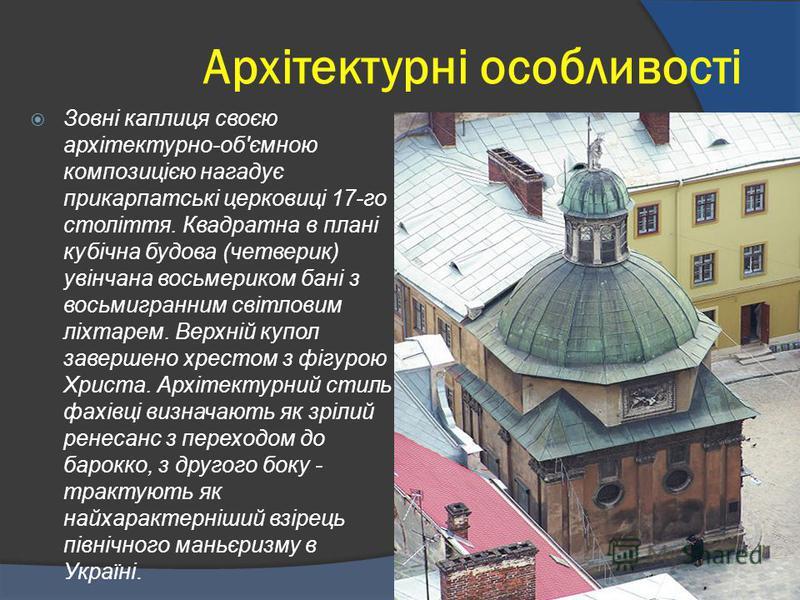 Архітектурні особливості Зовні каплиця своєю архітектурно-об'ємною композицією нагадує прикарпатські церковиці 17-го століття. Квадратна в плані кубічна будова (четверик) увінчана восьмериком бані з восьмигранним світловим ліхтарем. Верхній купол зав