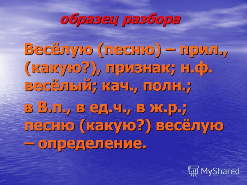 образец разбора образец разбора Весёлую (песню) – прил., (какую?), признак; н.ф. весёлый; кач., полн.; Весёлую (песню) – прил., (какую?), признак; н.ф. весёлый; кач., полн.; в В.п., в ед.ч., в ж.р.; песню (какую?) весёлую – определение. в В.п., в ед.