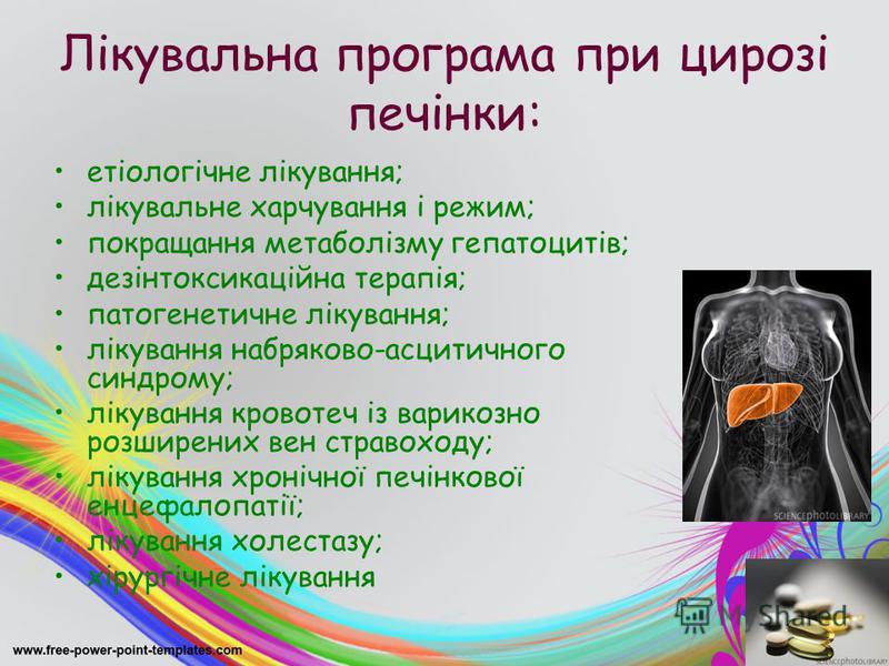 Лікувальна програма при цирозі печінки: етіологічне лікування; лікувальне харчування і режим; покращання метаболізму гепатоцитів; дезінтоксикаційна терапія; патогенетичне лікування; лікування набряково-асцитичного синдрому; лікування кровотеч із вари