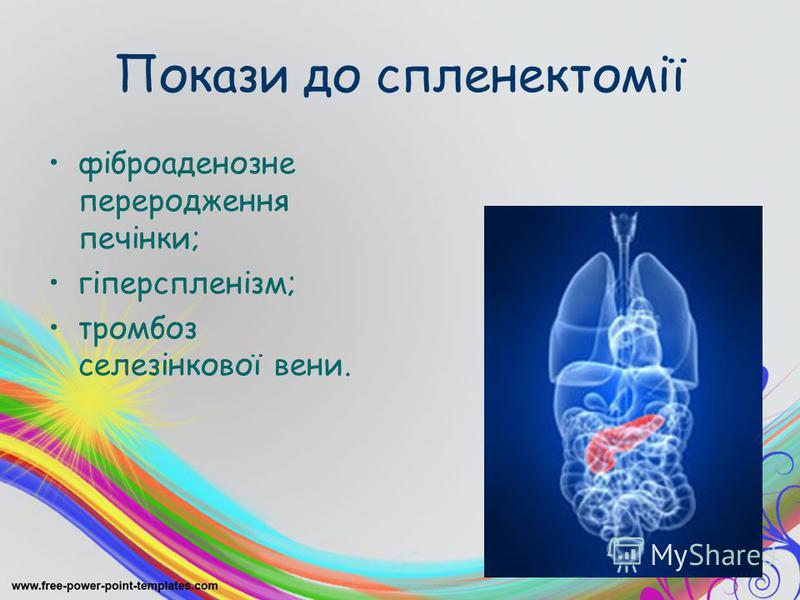 Покази до спленектомії фіброаденозне переродження печінки; гіперспленізм; тромбоз селезінкової вени.