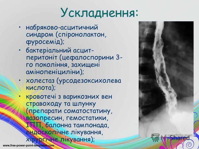 Ускладнення: набряково-асцитичний синдром (спіронолактон, фуросемід); бактеріальний асцит- перитоніт (цефалоспорини 3- го покоління, захищені амінопеніциліни); холестаз (урсодезоксихолева кислота); кровотечі з варикозних вен стравоходу та шлунку (пре