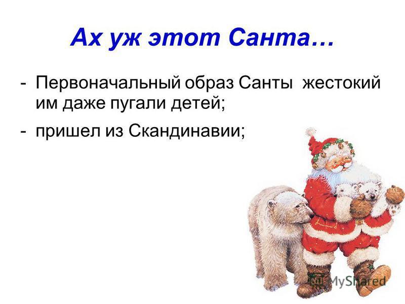 Ах уж этот Санта… -Первоначальный образ Санты жестокий им даже пугали детей; -пришел из Скандинавии;