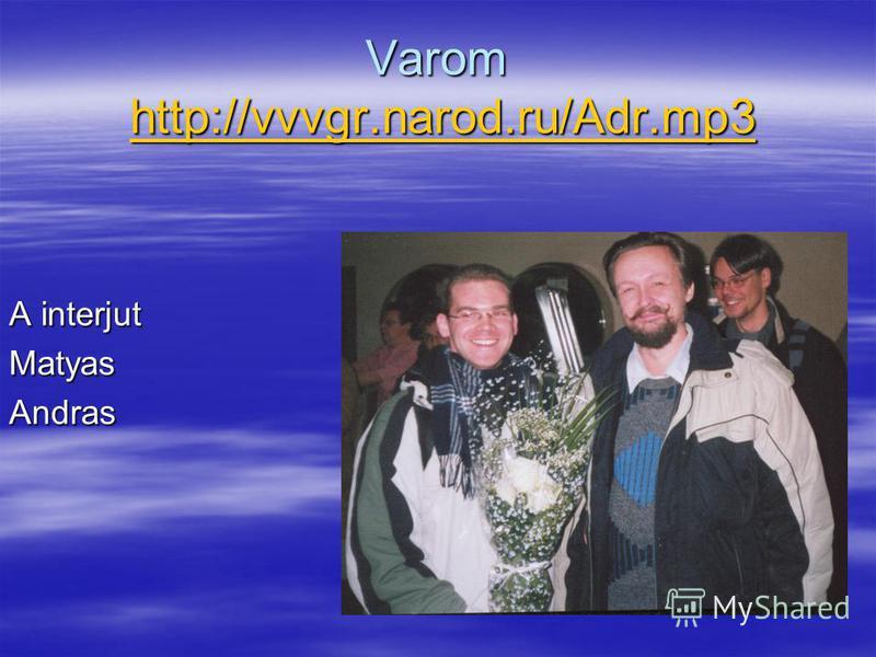 Varom http://vvvgr.narod.ru/Adr.mp3 http://vvvgr.narod.ru/Adr.mp3 A interjut MatyasAndras