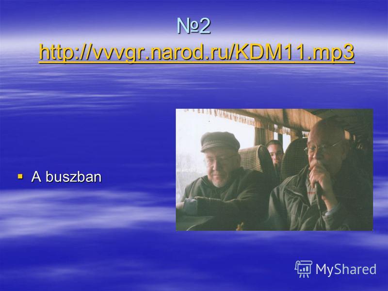 2 http://vvvgr.narod.ru/KDM11.mp3 http://vvvgr.narod.ru/KDM11.mp3 A buszban A buszban