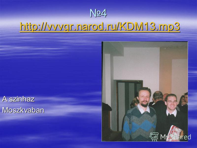4 http://vvvgr.narod.ru/KDM13.mp34 http://vvvgr.narod.ru/KDM13.mp3http://vvvgr.narod.ru/KDM13.mp3 A szinhaz Moszkvaban