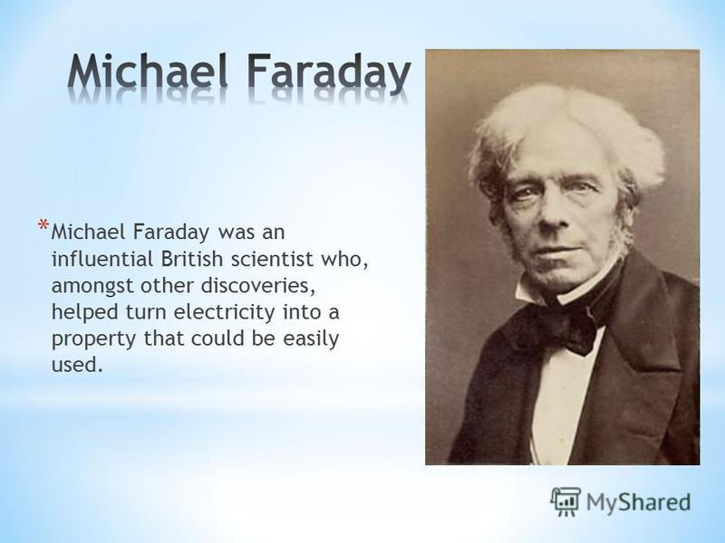 * Michael Faraday was an influential British scientist who, amongst other discoveries, helped turn electricity into a property that could be easily used.