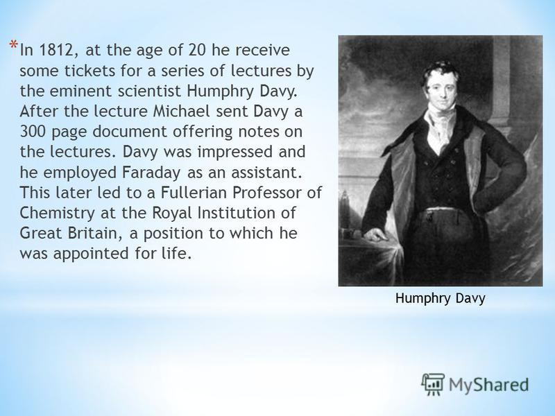* In 1812, at the age of 20 he receive some tickets for a series of lectures by the eminent scientist Humphry Davy. After the lecture Michael sent Davy a 300 page document offering notes on the lectures. Davy was impressed and he employed Faraday as