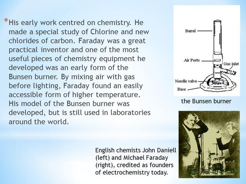 * His early work centred on chemistry. He made a special study of Chlorine and new chlorides of carbon. Faraday was a great practical inventor and one of the most useful pieces of chemistry equipment he developed was an early form of the Bunsen burne
