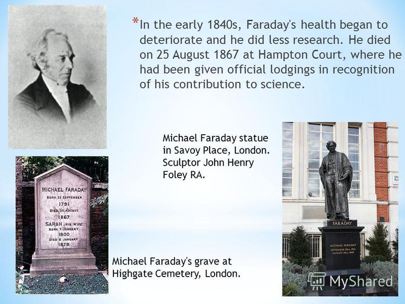 * In the early 1840s, Faraday's health began to deteriorate and he did less research. He died on 25 August 1867 at Hampton Court, where he had been given official lodgings in recognition of his contribution to science. Michael Faraday statue in Savoy